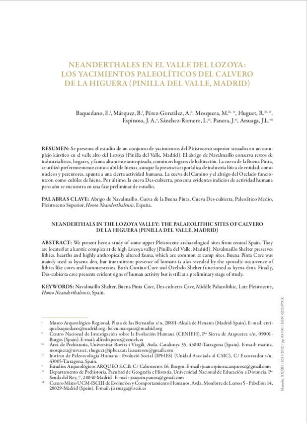 Neanderthales en el Valle del Lozoya: Los Yacimientos Paleolíticos del Calvero de la Higuera (Pinilla del Valle, Madrid) Baquedano, E., Márquez, B., Pérez-González, A., Mosquera, M., Huguet, R., Espinosa, J. A., Sánchez Romero, L., Panera, J., Arsuaga, J. L. 2011-2012, Neandertales en el Valle del Lozoya: los yacimientos paleolíticos del Calvero de la Higuera (Pinilla del Valle, Madrid), Neandertales en Iberia: Últimos avances en la investigación del Paleolítico Medio Ibérico. Mainake. XXXIII: 83-100. Número monográfico.